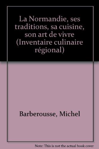 La Normandie : Ses traditions, sa cuisine, son art de vivre (Inventaire culinaire rgional)
