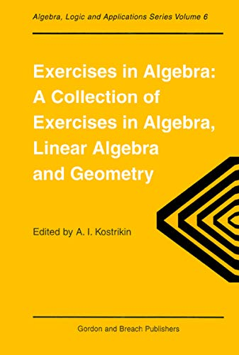 Exercises in Algebra: A Collection of Exercises, in Algebra, Linear Algebra and Geometry (Algebra, Logic and Applications , Vol 6) (English Edition)