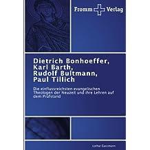 Dietrich Bonhoeffer, Karl Barth, Rudolf Bultmann, Paul Tillich: Die einflussreichsten evangelischen Theologen der Neuzeit und ihre Lehren auf dem Prüfstand
