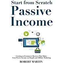 Start from Scratch to Passive Income: Creating an Ecommerce Business That Makes Semi-Passive Income via Shopify and Affiliate Marketing (English Edition)