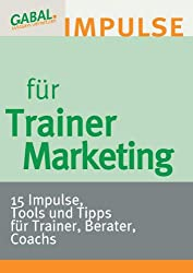 Trainermarketing: 15 Impulse, Tools und Tipps für Trainer, Berater, Coachs
