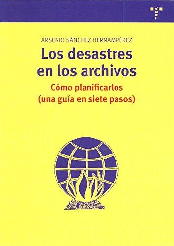 Los desastres en los archivos: Cómo planificarlos (Una guía en siete pasos) (Archivos siglo XXI) por Arsenio Sanchez Hernamperez
