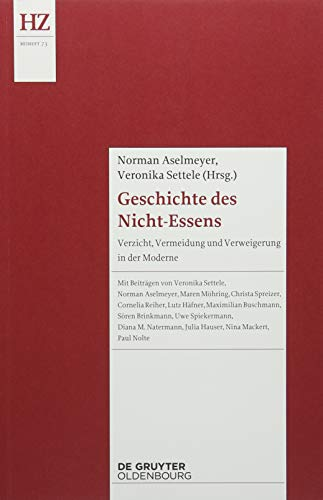 Geschichte des Nicht-Essens: Verzicht, Vermeidung und Verweigerung in der Moderne (Historische Zeitschrift / Beihefte)
