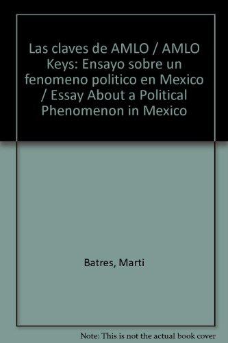 Las claves de AMLO / AMLO Keys: Ensayo sobre un fenomeno politico en Mexico / Essay About a Political Phenomenon in Mexico