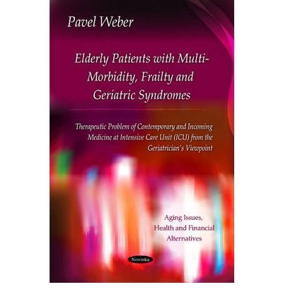 Elderly Patients with Multi-Morbidity, Frailty & Geriatric Syndromes: Therapeutic Problem of Contemporary & Incoming Medicine at Intensive Care Unit (ICU) from the Geriatrician's Viewpoint (Aging Issues, Health and Financial Alternatives) (Paperback) - Common