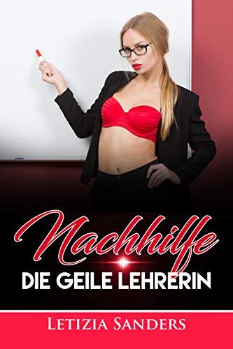Erotische Kurzgeschichte: Nachhilfe - Die Geile Lehrerin +18 UNZENSIERT, Erotik pur, Leidenschaft, Liebe