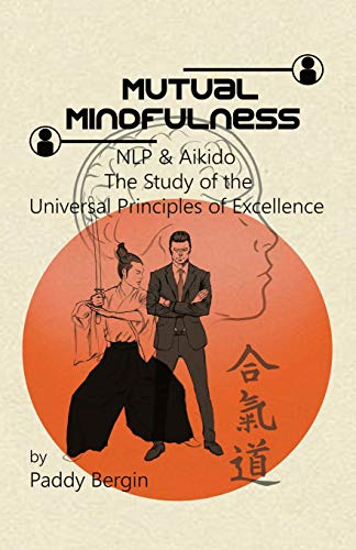 Mutual Mindfulness: NLP & AIKIDO, The study of the Universal Principles of Excellence