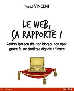 Le web, ça rapporte !: Rentabiliser son site, son blog ou son appli grâce à une stratégie digitale efficace par [Vincent, Thibault]