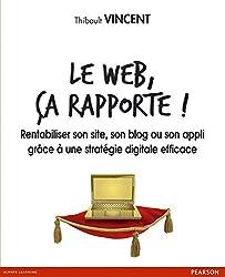 Le web, ça rapporte !: Rentabiliser son site, son blog ou son appli grâce à une stratégie digitale efficace