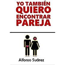 Yo también quiero Encontrar Pareja: Por qué es tan difícil Encontrar Pareja (1) (Spanish Edition)