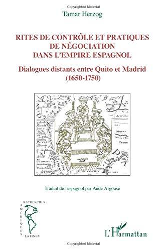 Rites de contrôle et pratiques de négociation dans l'empire espagnol: Dialogues distants entre Quito et Madrid (1650-1750)
