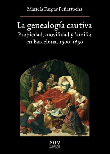 La genealogía cautiva: Propiedad, movilidad y familia en Barcelona, 1500-1650 (Oberta) por Mariela Fargas Peñarrocha