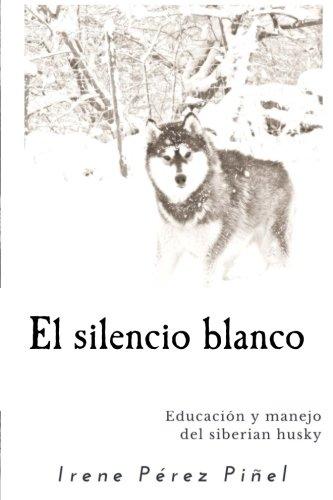 El silencio blanco: Educación y manejo del siberian husky por Irene Pérez Piñel