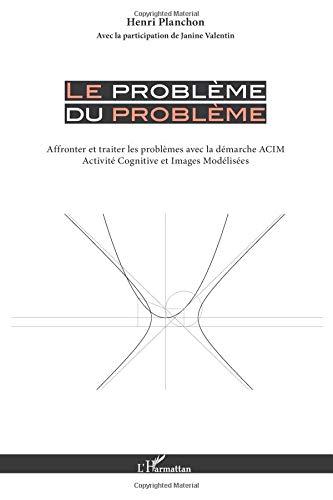 Le problème du problème : Affronter et traiter les problèmes avec la démarche ACIM-(Activité Cognitive et Images Modélisées)