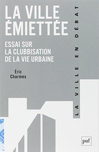 La ville émiettée : Essai sur la clubbisation de la vie urbaine par Eric Charmes