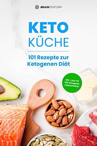 Keto Küche: 101 Rezepte zur Ketogenen Diät: Leckere und einfache Keto-Rezepte für Frühstück, Mittag, Abend, Smoothies & Desserts ohne Zucker (inkl. Liste mit 294 ketogenen Lebensmittel)