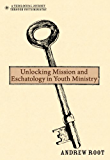 Unlocking Mission and Eschatology in Youth Ministry (A Theological Journey Through Youth Ministry)
