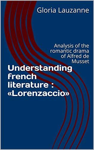 Understanding French Literature : «lorenzaccio»: Analysis Of The Romantic Drama Of Alfred De Musset por Gloria Lauzanne epub