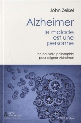 Alzheimer, le malade est une personne : Une nouvelle philosophie pour soigner Alzeimer