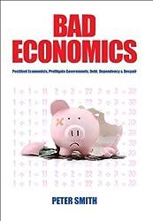 Bad Economics - Pestilent Economists, Profligate Governments, Debt, Dependency & Despair (English Edition)