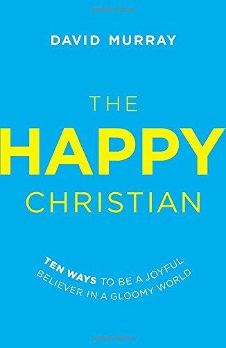 The Happy Christian: Ten Ways to Be a Joyful Believer in a Gloomy World by David Murray (2015-02-24)