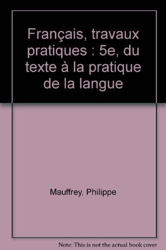 Français, travaux pratiques : 5e, du texte à la pratique de la langue par Philippe Mauffrey