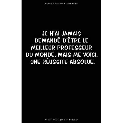 Je N'ai Jamais Demandé D'être Le Meilleur Professeur Du Monde, Mais Me Voici.  Une Réussite Absolue.: Carnet De Notes -108 Pages Avec Papier Ligné Petit Format A5 - Blanc Sur Noir