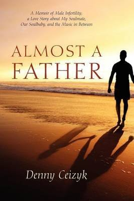 [(Almost a Father : A Memoir of Male Infertility; A Love Story about My Soulmate, Our Soulbaby, and the Music in Between)] [By (author) Denny Ceizyk] published on (August, 2012)