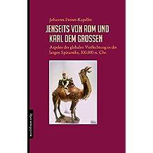 Jenseits von Rom und Karl dem Großen: Aspekte der globalen Verflechtung in der langen Spätantike