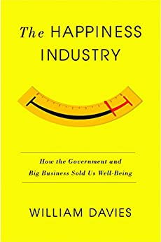 The Happiness Industry: How the Government and Big Business Sold Us Well-Being by [Davies, William]