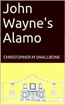 John Wayne's Alamo (English Edition) di [Smallbone, Christopher M]