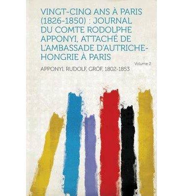 Vingt-Cinq ANS a Paris (1826-1850): Journal Du Comte Rodolphe Apponyi, Attache de L'Ambassade D'Autriche-Hongrie a Paris Volume 2 (Paperback)(French) - Common