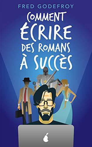 Comment écrire des romans à succès: La méthode Godefroy - la formation pratique en français la plus complète du monde (écrire un livre t. 2) par Fred Godefroy