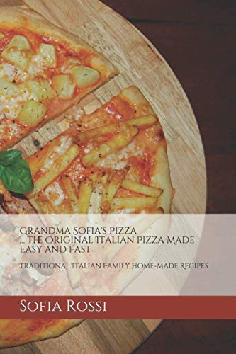 Grandma Sofia's Pizza... the Original Italian Pizza Made Easy and Fast: Traditional Italian Family Home-made Recipes (Grandma Sofia - Recipe Collection)