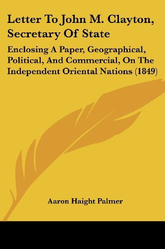 Letter to John M. Clayton, Secretary of State: Enclosing a Paper, Geographical, Political, and Commercial, on the Independent Oriental Nations (1849) (Oriental Black Und White Paper)