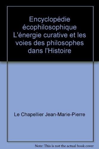 Encyclopédie écophilosophique L'énergie curative et les voies des philosophes dans l'Histoire par Le Chapellier Jean-Marie-Pierre
