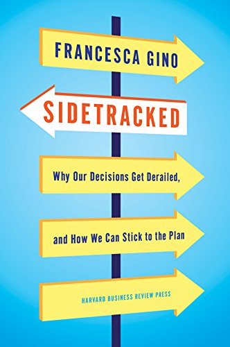 Sidetracked: Why Our Decisions Get Derailed, and How We Can Stick to the Plan por Francesca Gino