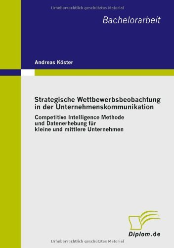 Strategische Wettbewerbsbeobachtung in der Unternehmenskommunikation: Competitive Intelligence Methode und Datenerhebung f????r kleine und mittlere Unternehmen (German Edition) by Andreas K????ster (2010-03-31)