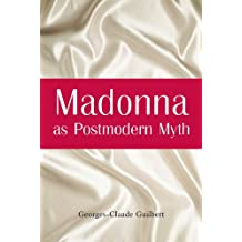 Madonna as Postmodern Myth: How One Star's Self-Construction Rewrites Sex, Gender, Hollywood and the American Dream