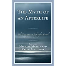 The Myth of an Afterlife: The Case against Life After Death