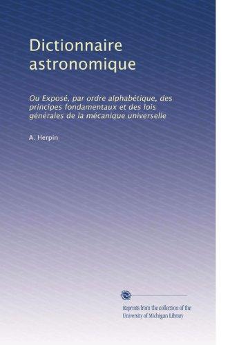 Dictionnaire astronomique: Ou Exposé, par ordre alphabétique, des principes fondamentaux et des lois générales de la mécanique universelle