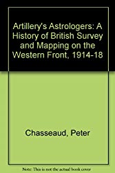 Artillery's Astrologers: A History of British Survey and Mapping on the Western Front, 1914-18