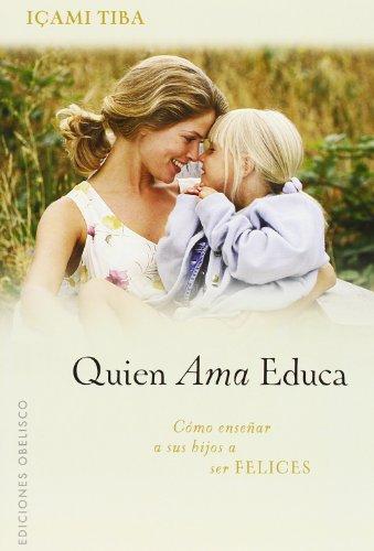 Quien Ama, Educa!: Como Ensenar A Sus Hijos A Ser Felices