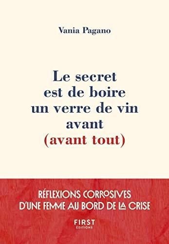 Le secret est de boire un verre de vin avant (avant tout) - Réflexions corrosives d'une femme au bord de la crise par  Vania PAGANO