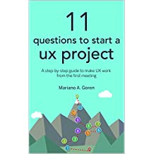 11 Questions To Start A UX Project: A step-by-step guide to make UX work from the first meeting (User Experience Design & Strategy Books) (English Edition)