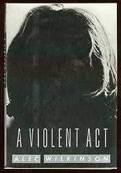 A Violent Act by Alec Wilkinson (1993-02-09)