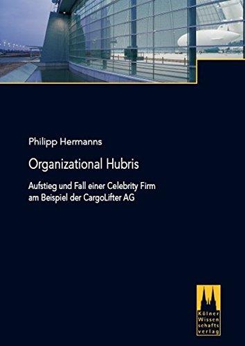 Organizational Hubris - Aufstieg und Fall einer Celebrity Firm am Beispiel der CargoLifter AG