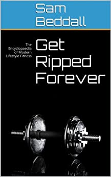 Get Ripped Forever: The Encyclopaedia of Modern Lifestyle Fitness by [Beddall, Sam]