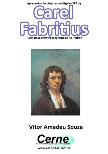 Apresentando pinturas no display TFT de  Carel Fabritius Com Raspberry Pi programado no Python (Portuguese Edition)