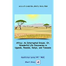 Africa: An Interrupted Dream. Or, Wonderful Life Discoveries in Uganda, Rwanda, Kenya, and Tanzania. STORY # 8.: This is a motivational short story in ... series # 1 - # 60) (English Edition)